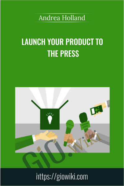 Launch Your Product to the Press - Andrea Holland