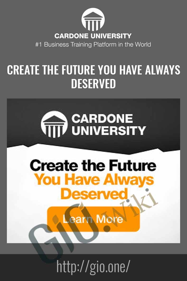 Create The Future You Have Always Deserved - Cardone University