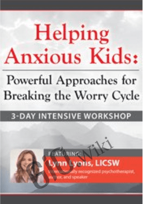 3-Day Intensive Workshop Helping Anxious Kids: Powerful Approaches for Breaking the Worry Cycle - Lynn Lyons