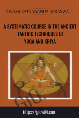 A Systematic Course in the Ancient Tantric Techniques of Yoga and Kriya – Swami Satyananda Saraswati
