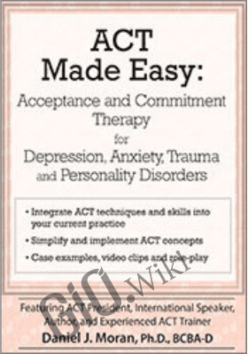 ACT Made Easy: Acceptance and Commitment Therapy for Depression, Anxiety, Trauma and Personality Disorders - Daniel J Moran