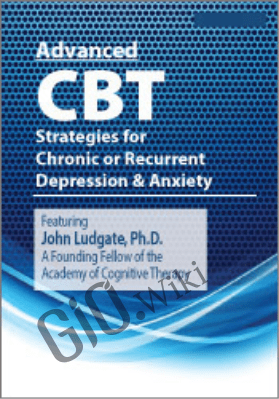 Advanced CBT Strategies for Chronic or Recurrent Depression & Anxiety - John Ludgate