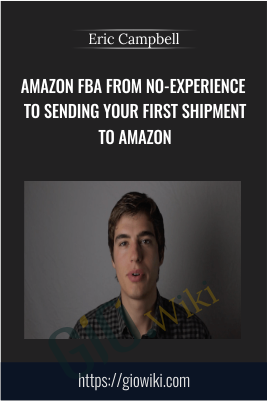 Amazon FBA From No-Experience to Sending Your First Shipment to Amazon - Eric Campbell