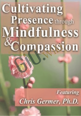 Cultivating Presence through Mindfulness and Compassion - Christopher Germer