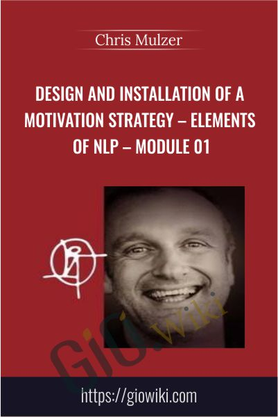 Design and Installation of a Motivation Strategy – Elements of NLP – Module 01 - Chris Mulzer