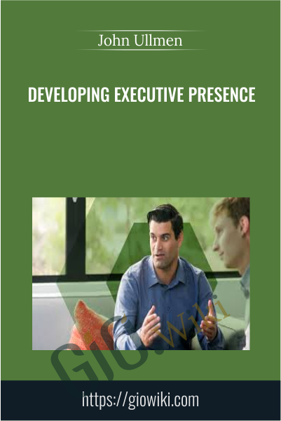 Developing Executive Presence - John Ullmen