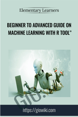 "Beginner to Advanced Guide on Machine Learning with R Tool"" - Elementary Learners"