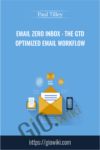 Email Zero Inbox : The GTD Optimized Email Workflow - Paul Tilley