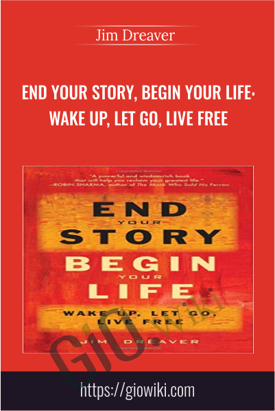 End Your Story, Begin Your Life: Wake Up, Let Go, Live Free - Jim Dreaver