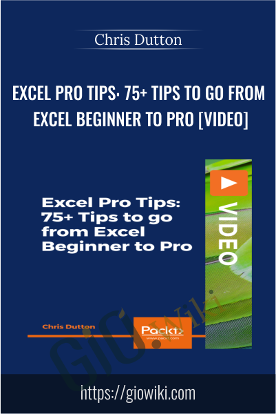 Excel Pro Tips: 75+ Tips to go from Excel Beginner to Pro [Video] - Chris Dutton