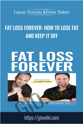 Fat Loss Forever: How to Lose Fat and KEEP it Off - Layne Norton &Peter Baker