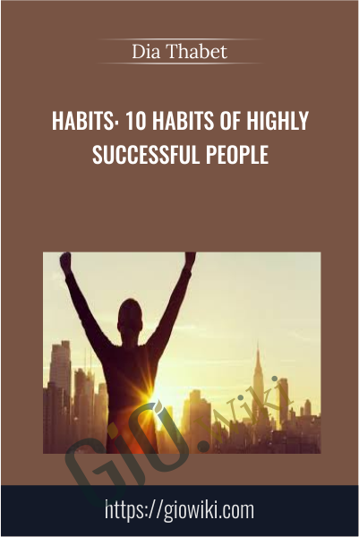 Habits: 10 Habits of Highly Successful People - Dia Thabet