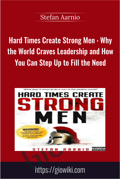 Hard Time Create Strong Men : Why the World Craves Leadership and How You Can Step Up to Fill the Need - Stefan Aarnio