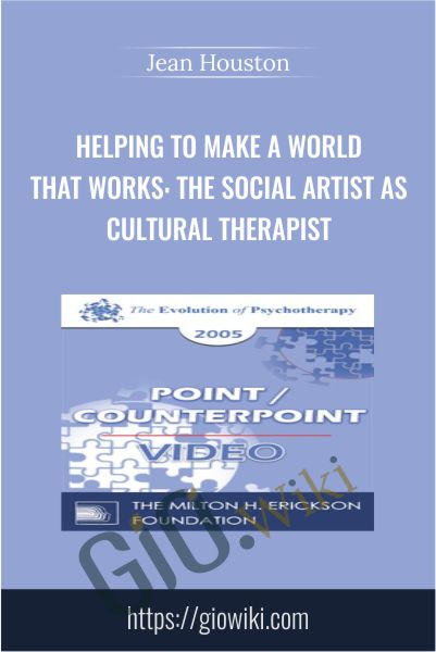 Helping to Make a World that Works: The Social Artist as Cultural Therapist - Jean Houston