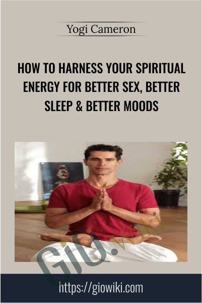 How To Harness Your Spiritual Energy For Better Sex, Better Sleep & Better Moods - Yogi Cameron