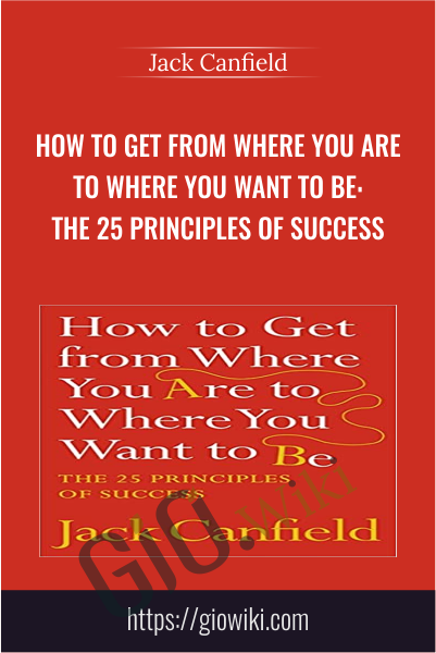 How to Get from Where You Are to Where You Want to Be: The 25 Principles of Success - Jack Canfield