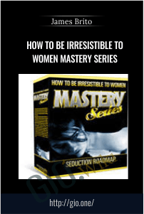 How to Be Irresistible to Women MASTERY SERIES – James Brito