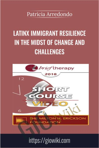 LatinX Immigrant Resilience in the Midst of Change and Challenges - Patricia Arredondo