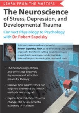 Learn from the Masters: The Neuroscience of Stress, Depression and Developmental Trauma: Connect Physiology to Psychology with Dr. Robert Sapolsky - Robert Sapolsky