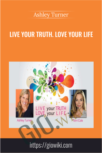 Live Your Truth. Love Your Life  - Ashley Turner & Terri Cole