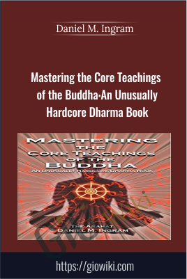 Mastering the Core Teachings of the Buddha: An Unusually Hardcore Dharma Book - Daniel M. Ingram