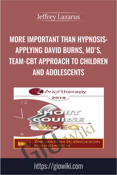 More Important than Hypnosis: Applying David Burns, MD's, Team-CBT Approach to Children and Adolescents - Jeffrey Lazarus