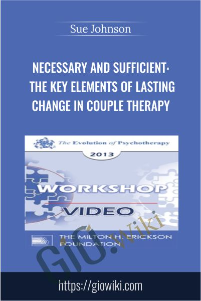 Necessary and Sufficient: The Key Elements of Lasting Change in Couple Therapy - Sue Johnson