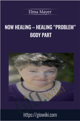 "Now Healing – Healing ""Problem"" Body Part - Elma Mayer"