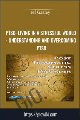 PTSD: Living In a Stressful World - Understanding and Overcoming PTSD - Jef Gazley