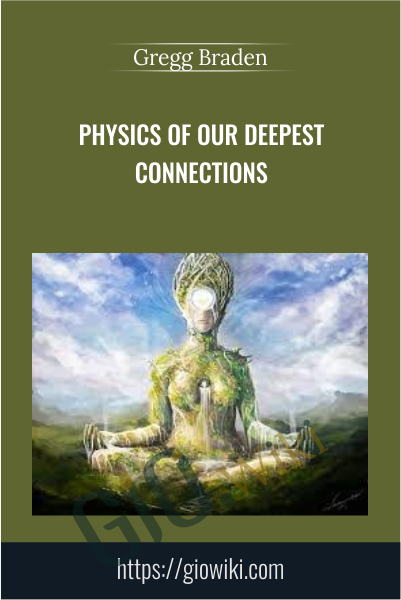 Physics of Our Deepest Connections - Gregg Braden