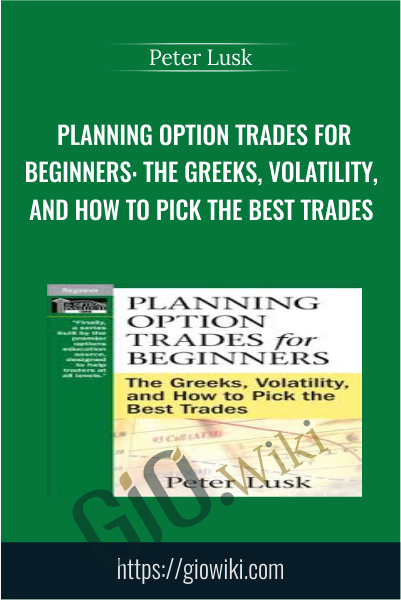 Planning Option Trades for Beginners: The Greeks, Volatility, and How to Pick the Best Trades - Peter Lusk