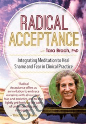 Radical Acceptance with Tara Brach, Ph.D.: Integrating Meditation to Heal Shame and Fear in Clinical Practice - Tara Brach