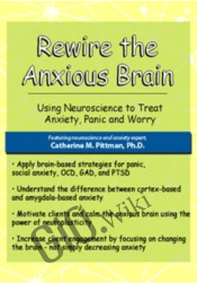Rewire the Anxious Brain: Using Neuroscience to End Anxiety, Panic and Worry - Catherine M. Pittman