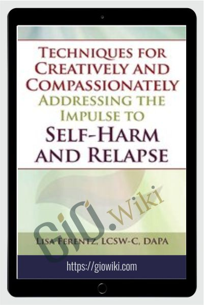 Techniques for Creatively and Compassionately Addressing the Impulse to Self-Harm and Relapse - Lisa Ferentz