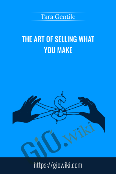 The Art of Selling What You Make - Tara Gentile