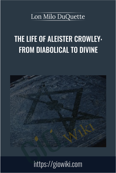 The Life of Aleister Crowley: From Diabolical to Divine - Lon Milo DuQuette