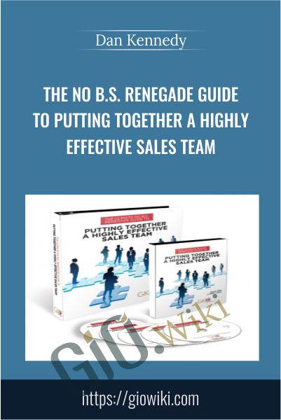 The No B.S. Renegade Guide To Putting Together A Highly Effective Sales Team - Dan Kennedy