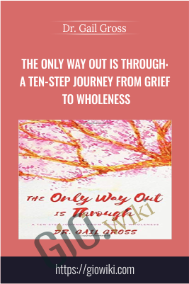 The Only Way Out is Through: A Ten-Step Journey from Grief to Wholeness - Dr. Gail Gross