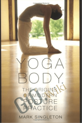 Yoga Body: The Origins of Modern Posture Practice – Mark Singleton