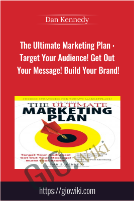 The Ultimate Marketing Plan : Target Your Audience! Get Out Your Message! Build Your Brand! - Dan Kennedy