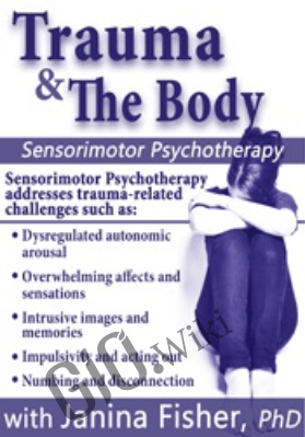 Trauma & the Body: Sensorimotor Psychotherapy with Janina Fisher, Ph.D. - Janina Fisher
