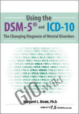 Using the DSM-5® and ICD-10: The Changing Diagnosis of Mental Disorders - Margaret L. Bloom