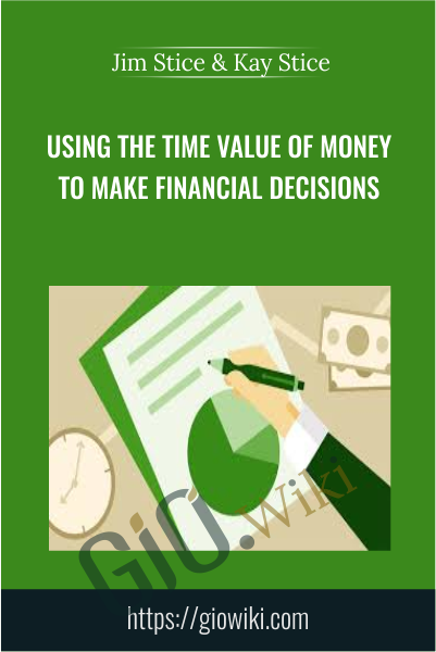 Using the Time Value of Money to Make Financial Decisions - Jim Stice & Kay Stice