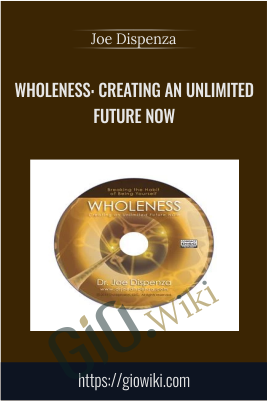 Wholeness: Creating an Unlimited Future Now - Joe Dispenza