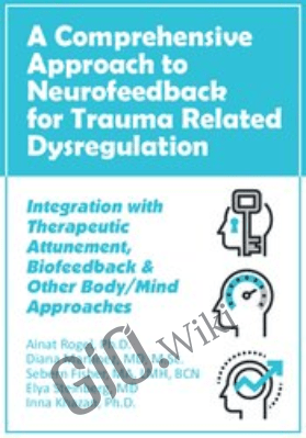 A Comprehensive Approach to Neurofeedback for Trauma Related Dysregulation: Integration with Therapeutic Attunement, Biofeedback & Other Body/Mind Approaches *Pre-Order* - Ainat Rogel ,  Diana Martinez ,  Sebern Fisher ,  Elya Steinberg &  Inna Khazan