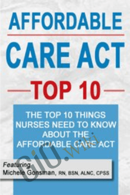 Affordable Care Top 10: The Top 10 Things Nurses Need to Know About the Affordable Care Act - Michele Gonsman
