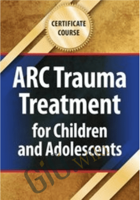 Certificate Course: ARC Trauma Treatment for Children and Adolescents - Margaret E. Blaustein