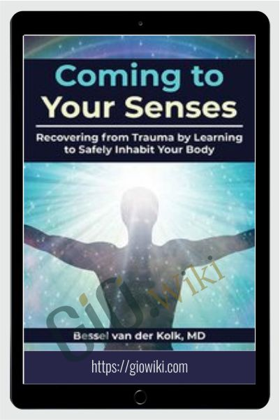 Coming to Your Senses: Recovering from Trauma by Learning to Safely Inhabit Your Body - Bessel van der Kolk