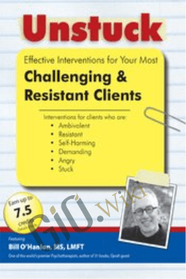 Unstuck: Effective Interventions for Your Most Challenging & Resistant Clients - Bill O'Hanlon
