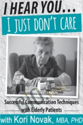I Hear You...I Just Don't Care: Successful Communication Techniques with Elderly Patients - Kori Novak